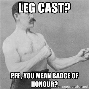 overly manlyman - leg cast? pff , you mean badge of honour?