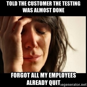First World Problems - told the customer the testing was almost done forgot all my employees already quit