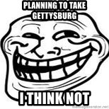 Troll Faceee - planning to take gettysburg i think not