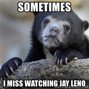Confession Bear - Sometimes I miss watching Jay Leno