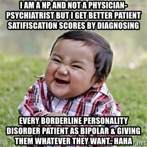 evil toddler kid2 - I am a NP and not a physician-psychiatrist but I get better patient satifiscation scores by diagnosing every borderline personality disorder patient as bipolar & giving them whatever they want.. haha