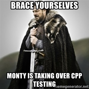 Brace yourselves. - BRACE YOURSELVES MONTY IS TAKING OVER CPP TESTING