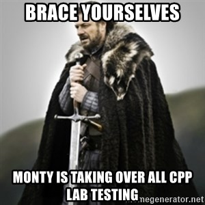 Brace yourselves. - BRACE YOURSELVES MONTY IS TAKING OVER ALL CPP LAB TESTING