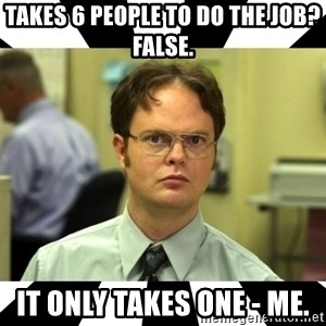 Dwight from the Office - Takes 6 people to do the job? False. It only takes one - ME.