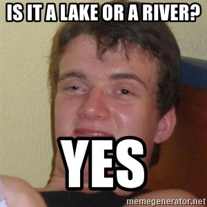 Really Stoned Guy - Is it a lake or a river? Yes