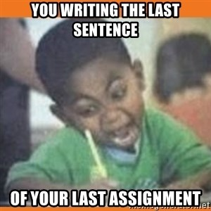 I FUCKING LOVE  - You writing the last sentence Of your last assignment
