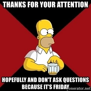 Homer Jay Simpson - Thanks for your attention Hopefully and don't ask questions because it's Friday