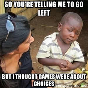 Skeptical 3rd World Kid - So You're Telling Me to go left But I thought Games were about Choices