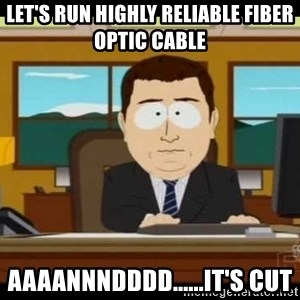 south park aand it's gone - Let's run highly reliable fiber optic cable Aaaannndddd......it's cut