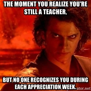 Anakin Skywalker - The moment you realize you're still a teacher,  But no one recognizes you during each appreciation week.