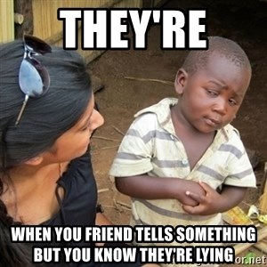 Skeptical 3rd World Kid - They're  When you friend tells something but you know they're lying