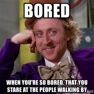 Willy Wonka - Bored When you're so bored, that you stare at the people walking by