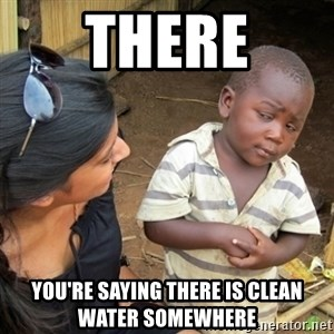Skeptical 3rd World Kid - There You're saying there is clean water somewhere