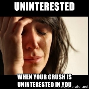First World Problems - Uninterested  When your crush is uninterested in you