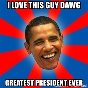 Obama - I love this guy dawg Greatest president ever