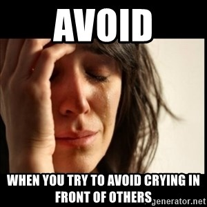 First World Problems - Avoid When you try to avoid crying in front of others