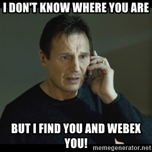 I will Find You Meme - i don't know where you are but I find you and webex you!