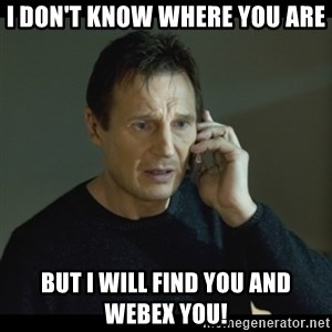 I will Find You Meme - i don't know where you are but i will find you and webex you!