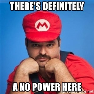 SUPERSEXYMARIO - There's definitely a no power here