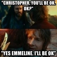 "Never Have I Been So Wrong - ""Christopher, You'll Be Ok. Ok?"" ""Yes Emmeline. I'll be Ok"""