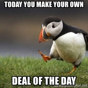 Unpopular Opinion Puffin - today you make your own Deal of the Day