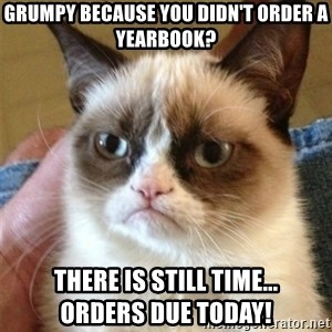 Grumpy Cat  - Grumpy because you didn't order a yearbook? There is still time...             Orders due TODAY!