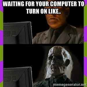 ill just wait here - waiting for your computer to turn on like..