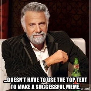 The Most Interesting Man In The World - ...doesn't have to use the top text to make a successful meme.