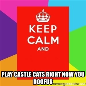 Keep calm and - play castle cats right now you doofus