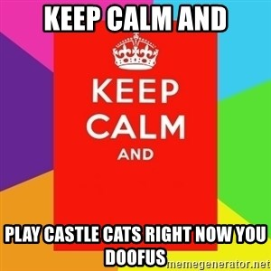 Keep calm and - keep calm and play castle cats right now you doofus