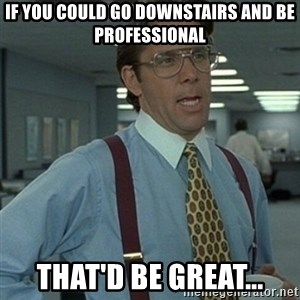 Office Space Boss - If you could go downstairs and be professional that'd be great...