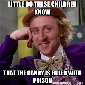 Willy Wonka - Little do these children know That the candy is filled with poison
