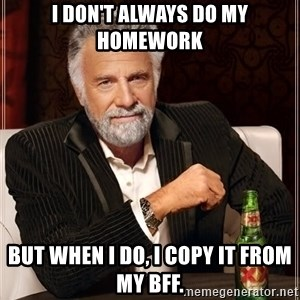 The Most Interesting Man In The World - I don't always do my homework but when I do, I copy it from my BFF.