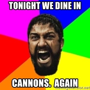 sparta - tonight we dine in cannons.  again