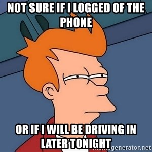 Futurama Fry - Not sure if I logged of the phone or if I will be driving in later tonight