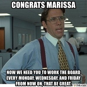 That would be great - Congrats Marissa Now we need you to work the board every Monday, Wednesday, and Friday from now on, that be great.