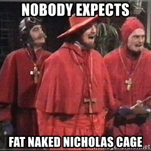 spanish inquisition - Nobody Expects Fat Naked Nicholas Cage