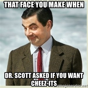 MR bean - That Face you make when  Dr. scott asked if you want cheez-its