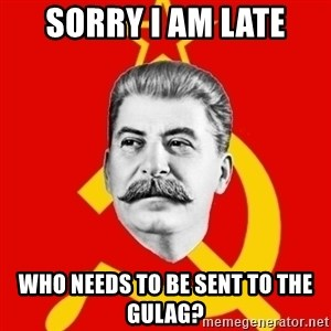 Stalin Says - sorry i am late who needs to be sent to the gulag?