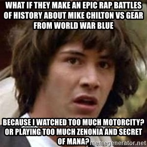 Conspiracy Keanu - What if they make an Epic Rap Battles of History about Mike Chilton vs Gear from World War Blue  because I watched too much Motorcity? Or playing too much Zenonia and Secret of Mana?