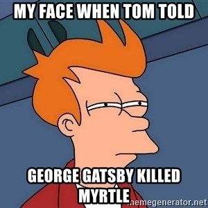 Futurama Fry - my face when Tom told  George gatsby killed myrtle
