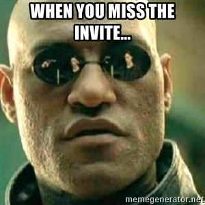 What If I Told You - When you miss the invite...
