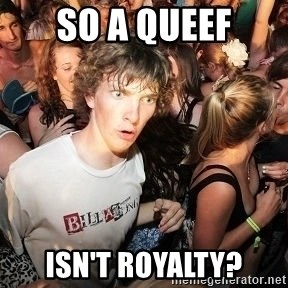 Sudden Realization Ralph - so a queef isn't royalty?
