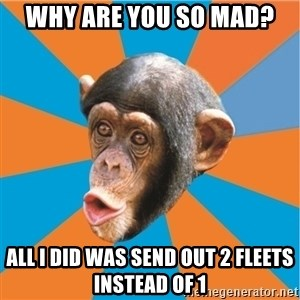 Stupid Monkey - why are you so mad? all i did was send out 2 fleets instead of 1
