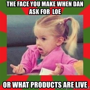 dafuq girl - The face you make when Dan Ask for  LOE Or what products are live