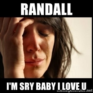 First World Problems - RANDALL  I'm sry baby I love u