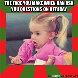 dafuq girl - The Face you make when Dan ask you questions on a friday