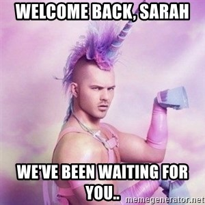 Unicorn man  - Welcome Back, Sarah  We've been waiting for you..