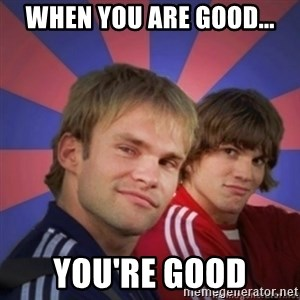 the.best bro - When you are good... you're good