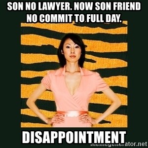 Tiger Mom - Son no lawyer. Now son friend no commit to full day.  disappointment